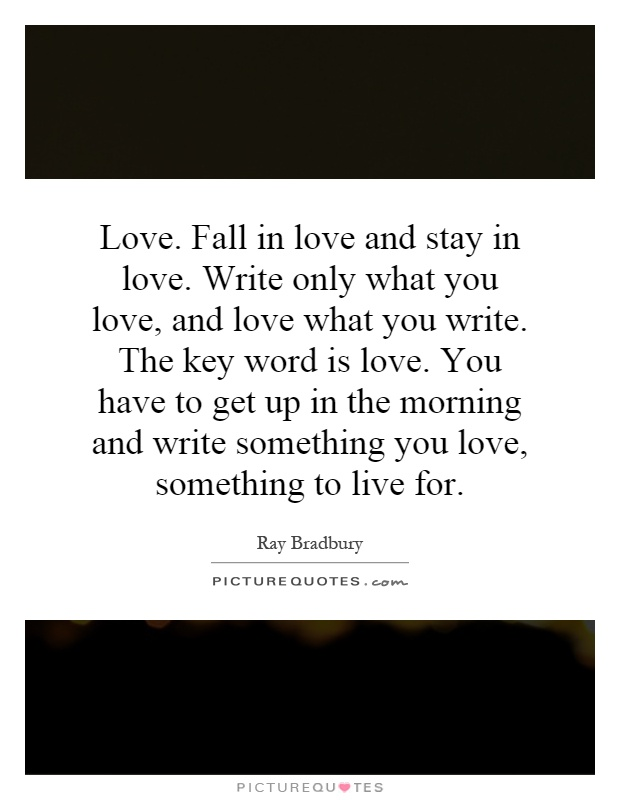 Love. Fall in love and stay in love. Write only what you love, and love what you write. The key word is love. You have to get up in the morning and write something you love, something to live for Picture Quote #1