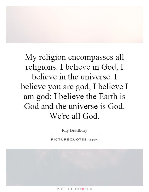 My religion encompasses all religions. I believe in God, I believe in the universe. I believe you are god, I believe I am god; I believe the Earth is God and the universe is God. We're all God Picture Quote #1