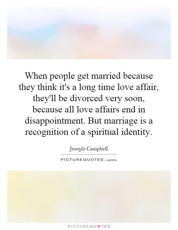 When people get married because they think it's a long time love affair, they'll be divorced very soon, because all love affairs end in disappointment. But marriage is a recognition of a spiritual identity Picture Quote #1