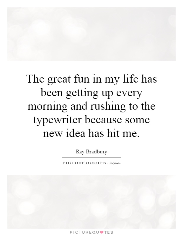 The great fun in my life has been getting up every morning and rushing to the typewriter because some new idea has hit me Picture Quote #1