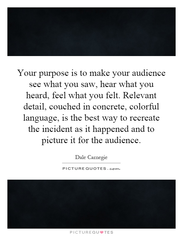 Your purpose is to make your audience see what you saw, hear what you heard, feel what you felt. Relevant detail, couched in concrete, colorful language, is the best way to recreate the incident as it happened and to picture it for the audience Picture Quote #1