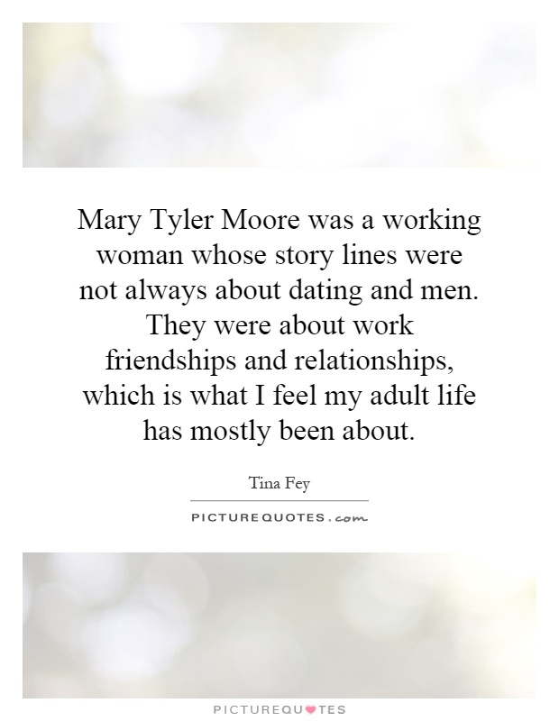 Mary Tyler Moore was a working woman whose story lines were not always about dating and men. They were about work friendships and relationships, which is what I feel my adult life has mostly been about Picture Quote #1
