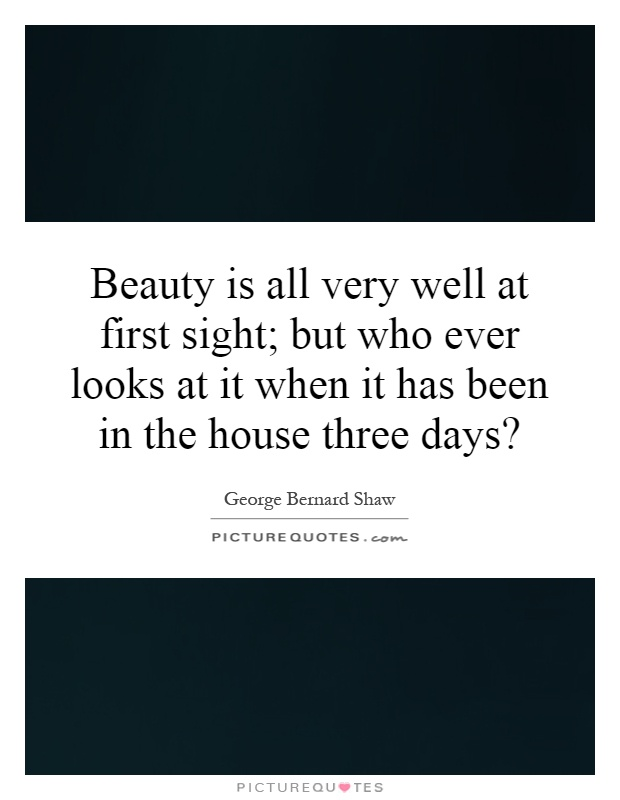 Beauty is all very well at first sight; but who ever looks at it when it has been in the house three days? Picture Quote #1