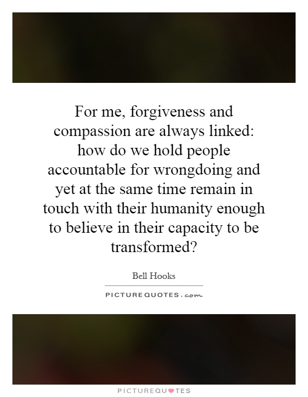 For me, forgiveness and compassion are always linked: how do we hold people accountable for wrongdoing and yet at the same time remain in touch with their humanity enough to believe in their capacity to be transformed? Picture Quote #1