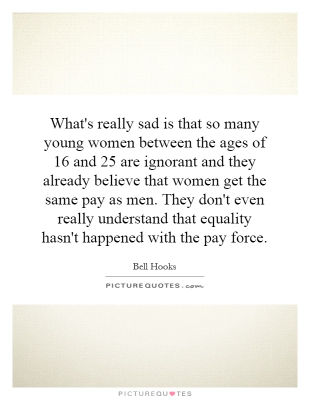 What's really sad is that so many young women between the ages of 16 and 25 are ignorant and they already believe that women get the same pay as men. They don't even really understand that equality hasn't happened with the pay force Picture Quote #1