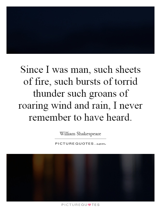 Since I was man, such sheets of fire, such bursts of torrid thunder such groans of roaring wind and rain, I never remember to have heard Picture Quote #1