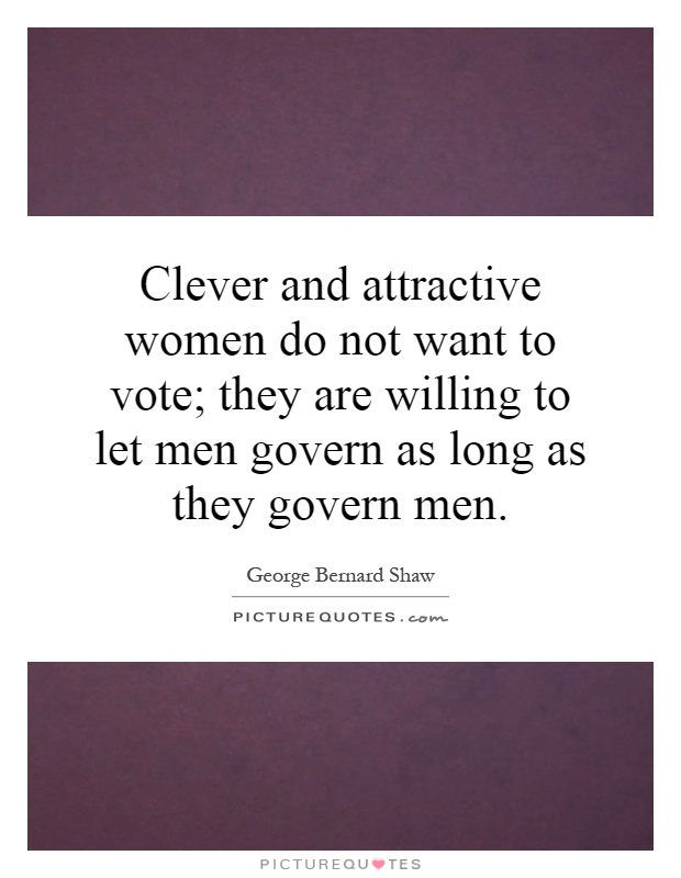 Clever and attractive women do not want to vote; they are willing to let men govern as long as they govern men Picture Quote #1