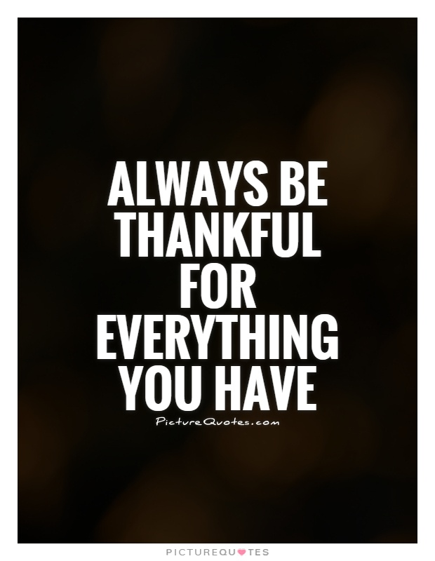Always be thankful for everything you have Picture Quote #1