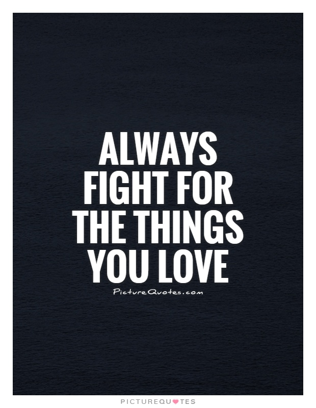Always fight for the things you love Picture Quote #1