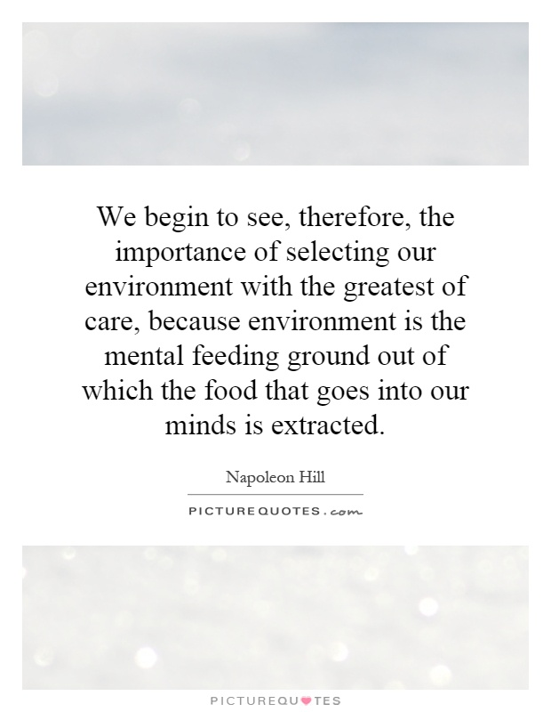 We begin to see, therefore, the importance of selecting our environment with the greatest of care, because environment is the mental feeding ground out of which the food that goes into our minds is extracted Picture Quote #1