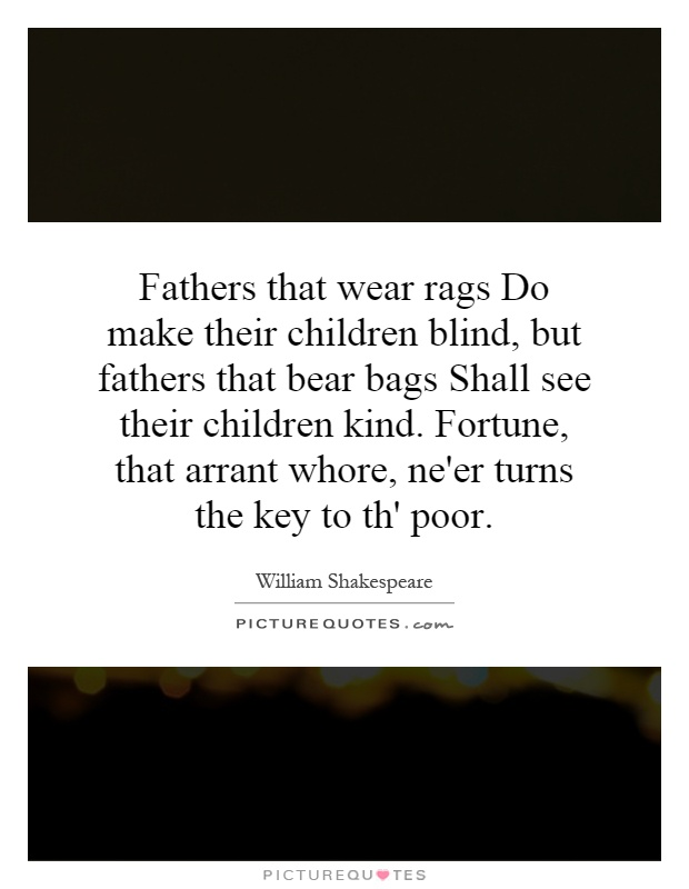 Fathers that wear rags Do make their children blind, but fathers that bear bags Shall see their children kind. Fortune, that arrant whore, ne'er turns the key to th' poor Picture Quote #1