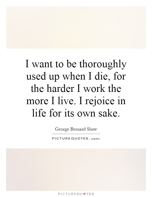 I want to be thoroughly used up when I die, for the harder I work the more I live. I rejoice in life for its own sake Picture Quote #1