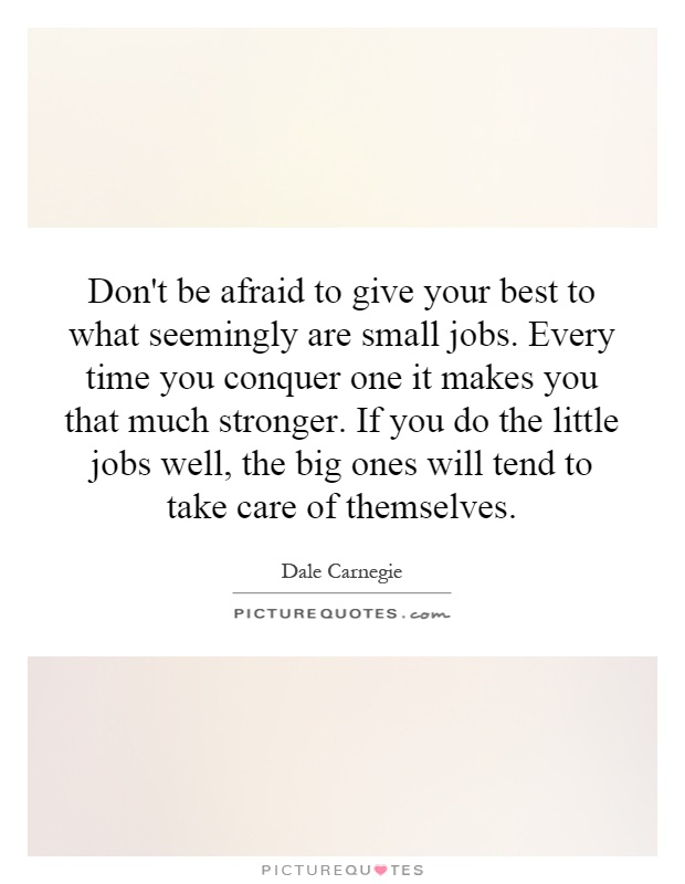 Don't be afraid to give your best to what seemingly are small jobs. Every time you conquer one it makes you that much stronger. If you do the little jobs well, the big ones will tend to take care of themselves Picture Quote #1