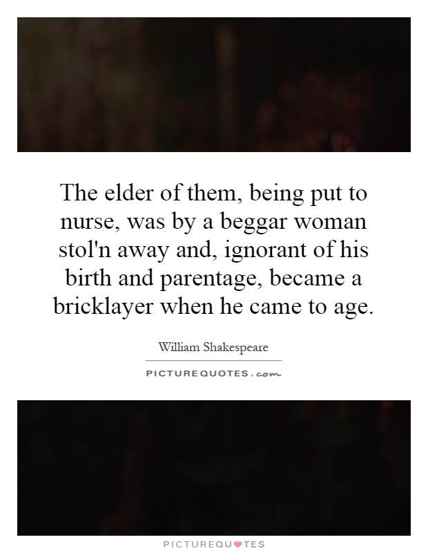 The elder of them, being put to nurse, was by a beggar woman stol'n away and, ignorant of his birth and parentage, became a bricklayer when he came to age Picture Quote #1