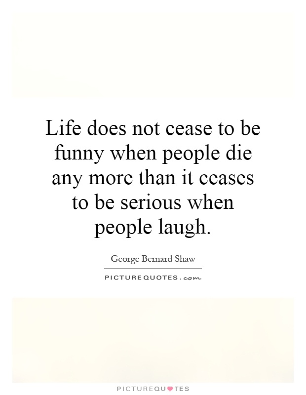 Life does not cease to be funny when people die any more than it ceases to be serious when people laugh Picture Quote #1