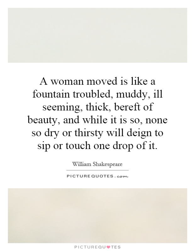A woman moved is like a fountain troubled, muddy, ill seeming, thick, bereft of beauty, and while it is so, none so dry or thirsty will deign to sip or touch one drop of it Picture Quote #1