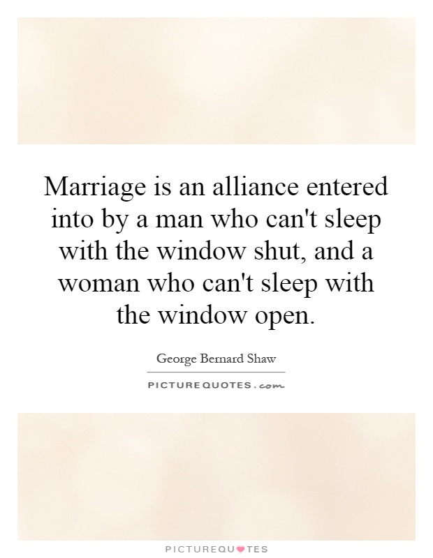 Marriage is an alliance entered into by a man who can't sleep with the window shut, and a woman who can't sleep with the window open Picture Quote #1