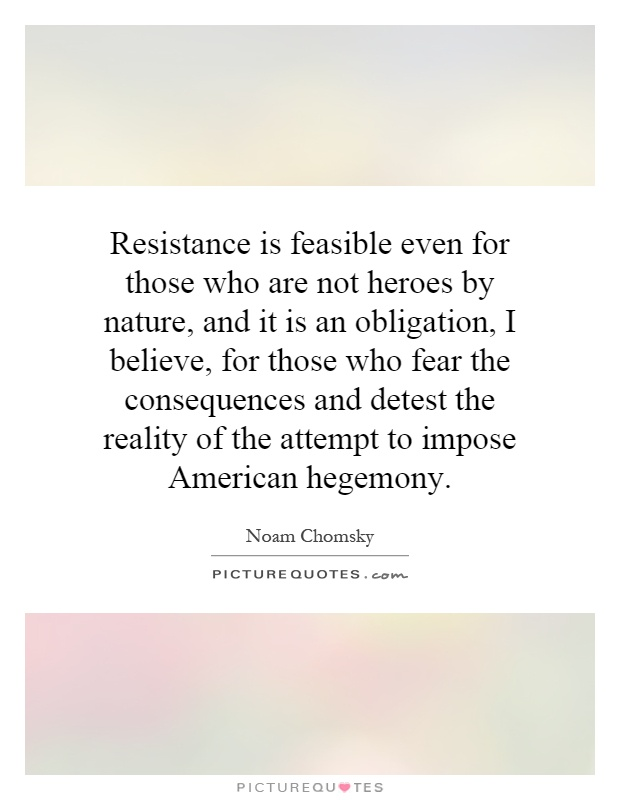Resistance is feasible even for those who are not heroes by nature, and it is an obligation, I believe, for those who fear the consequences and detest the reality of the attempt to impose American hegemony Picture Quote #1