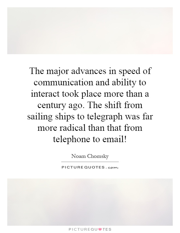 The major advances in speed of communication and ability to interact took place more than a century ago. The shift from sailing ships to telegraph was far more radical than that from telephone to email! Picture Quote #1
