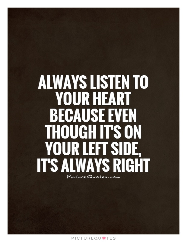 Always listen to your heart because even though it's on your left side, it's always right Picture Quote #1