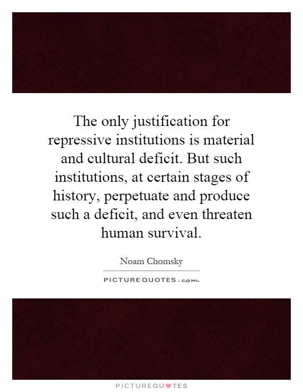 The only justification for repressive institutions is material and cultural deficit. But such institutions, at certain stages of history, perpetuate and produce such a deficit, and even threaten human survival Picture Quote #1