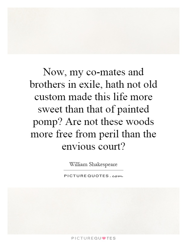 Now, my co-mates and brothers in exile, hath not old custom made this life more sweet than that of painted pomp? Are not these woods more free from peril than the envious court? Picture Quote #1