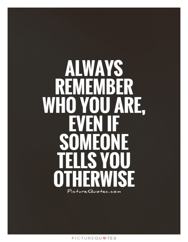 Always remember who you are, even if someone tells you otherwise Picture Quote #1