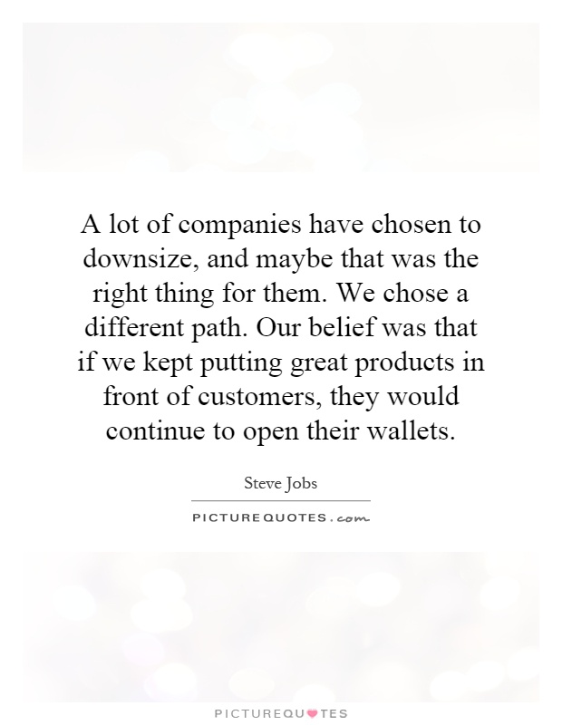 A lot of companies have chosen to downsize, and maybe that was the right thing for them. We chose a different path. Our belief was that if we kept putting great products in front of customers, they would continue to open their wallets Picture Quote #1