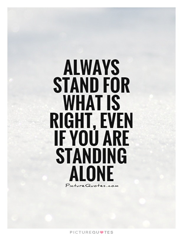 Always stand for what is right, even if you are standing alone Picture Quote #1