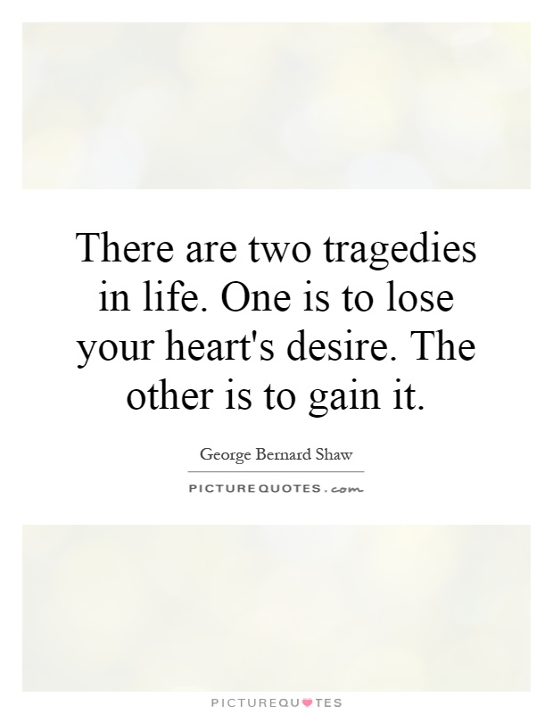 There are two tragedies in life. One is to lose your heart's desire. The other is to gain it Picture Quote #1