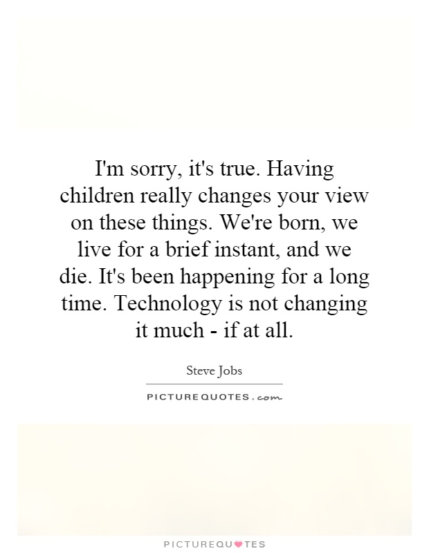 I'm sorry, it's true. Having children really changes your view on these things. We're born, we live for a brief instant, and we die. It's been happening for a long time. Technology is not changing it much - if at all Picture Quote #1