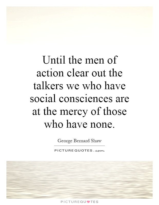 Until the men of action clear out the talkers we who have social consciences are at the mercy of those who have none Picture Quote #1