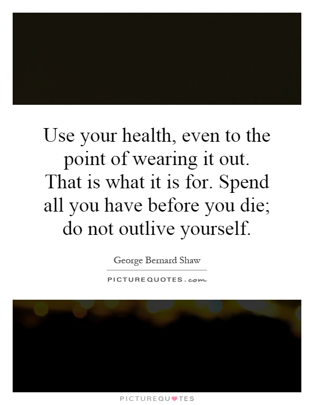 Use your health, even to the point of wearing it out. That is what it is for. Spend all you have before you die; do not outlive yourself Picture Quote #1