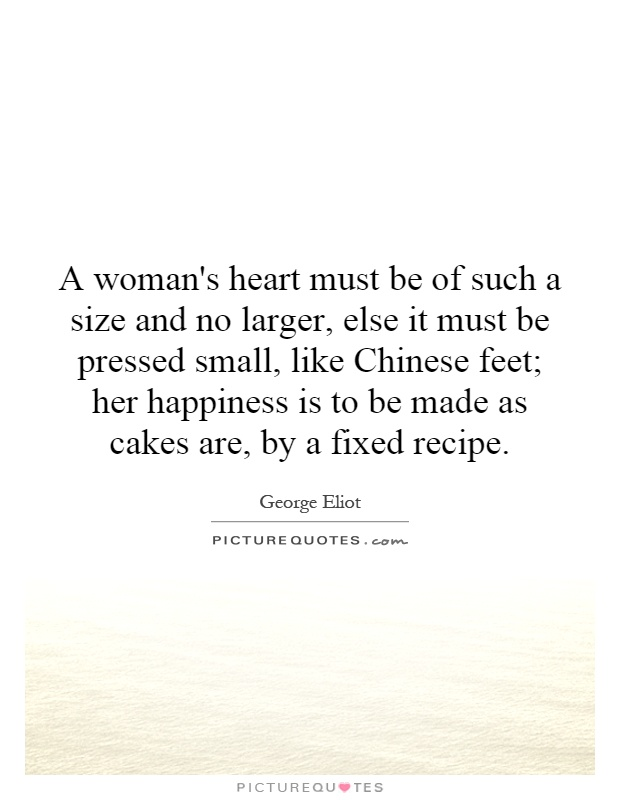 A woman's heart must be of such a size and no larger, else it must be pressed small, like Chinese feet; her happiness is to be made as cakes are, by a fixed recipe Picture Quote #1