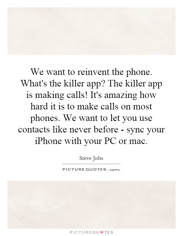 We want to reinvent the phone. What's the killer app? The killer app is making calls! It's amazing how hard it is to make calls on most phones. We want to let you use contacts like never before - sync your iPhone with your PC or mac Picture Quote #1