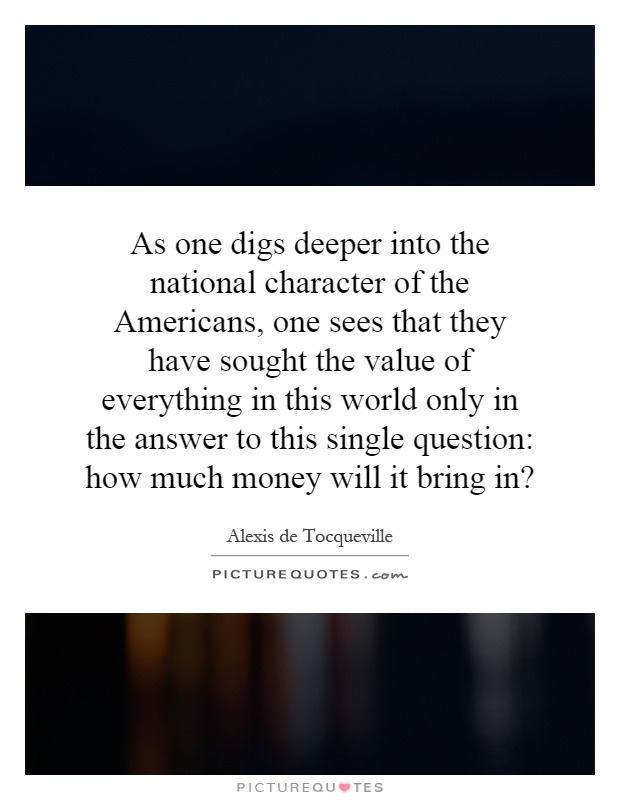 As one digs deeper into the national character of the Americans, one sees that they have sought the value of everything in this world only in the answer to this single question: how much money will it bring in? Picture Quote #1