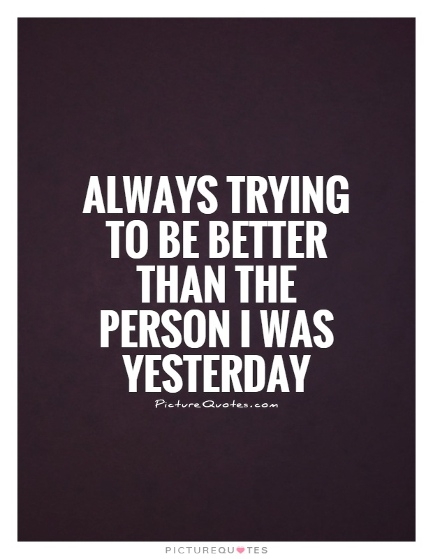 Always trying to be better than the person I was yesterday Picture Quote #1