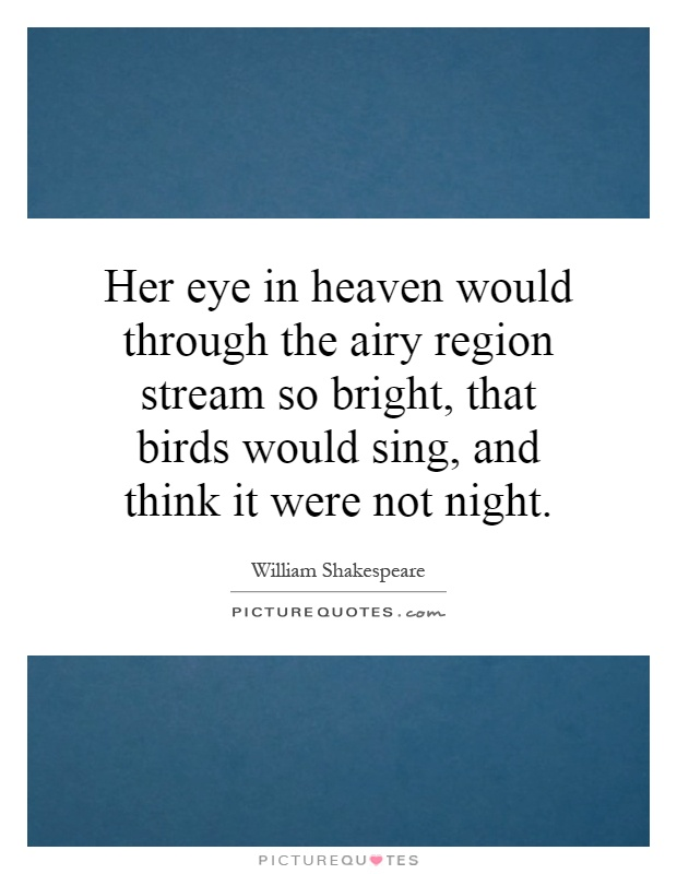 Her eye in heaven would through the airy region stream so bright, that birds would sing, and think it were not night Picture Quote #1