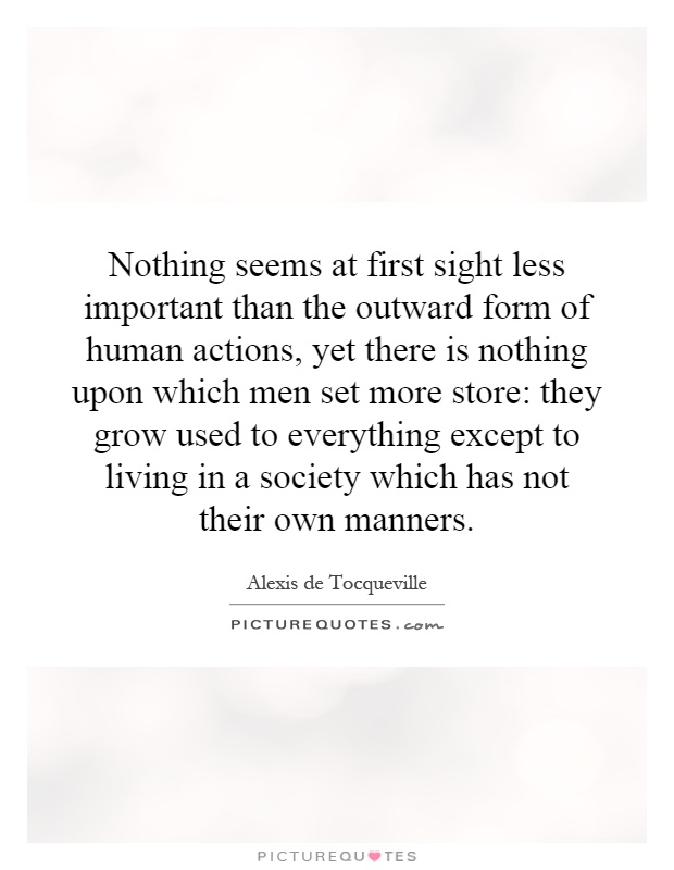 Nothing seems at first sight less important than the outward form of human actions, yet there is nothing upon which men set more store: they grow used to everything except to living in a society which has not their own manners Picture Quote #1