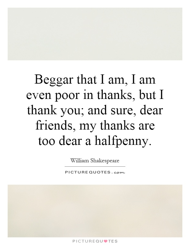Beggar that I am, I am even poor in thanks, but I thank you; and sure, dear friends, my thanks are too dear a halfpenny Picture Quote #1