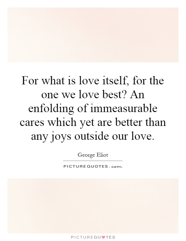 For what is love itself, for the one we love best? An enfolding of immeasurable cares which yet are better than any joys outside our love Picture Quote #1