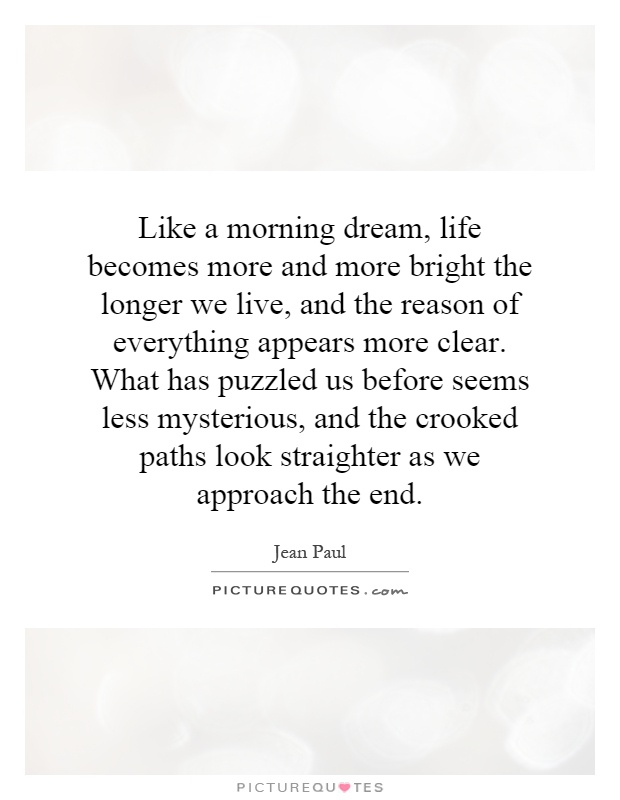Like a morning dream, life becomes more and more bright the longer we live, and the reason of everything appears more clear. What has puzzled us before seems less mysterious, and the crooked paths look straighter as we approach the end Picture Quote #1