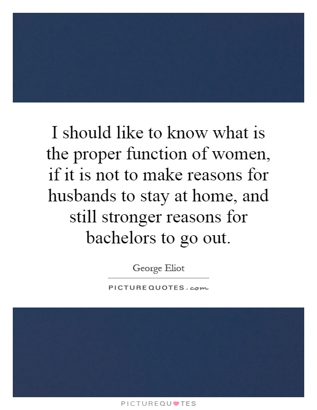 I should like to know what is the proper function of women, if it is not to make reasons for husbands to stay at home, and still stronger reasons for bachelors to go out Picture Quote #1