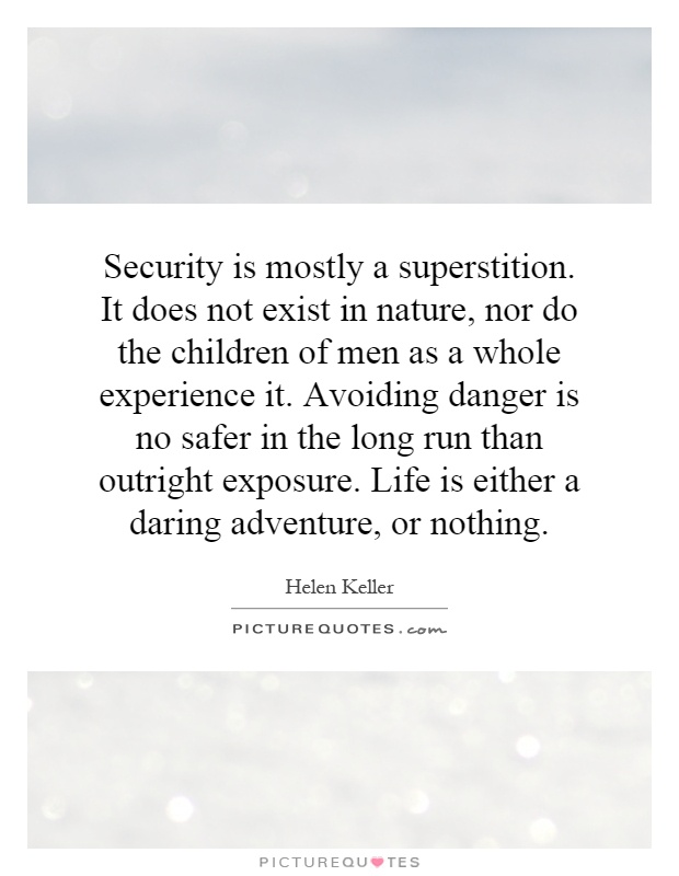 Security is mostly a superstition. It does not exist in nature, nor do the children of men as a whole experience it. Avoiding danger is no safer in the long run than outright exposure. Life is either a daring adventure, or nothing Picture Quote #1
