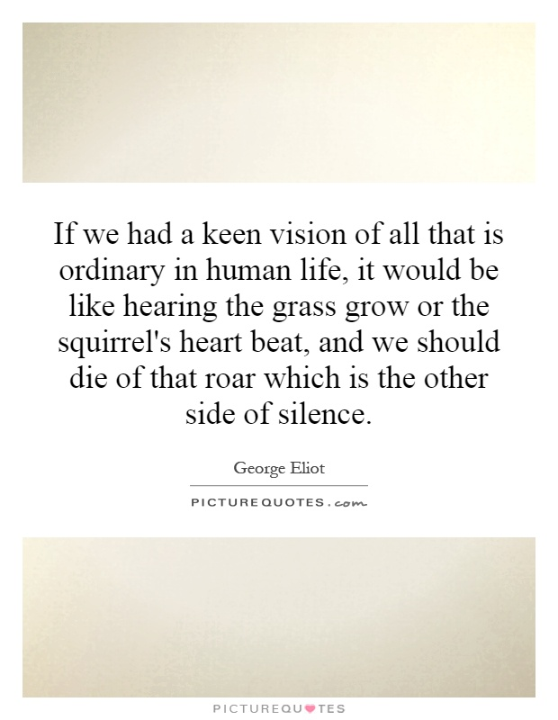 If we had a keen vision of all that is ordinary in human life, it would be like hearing the grass grow or the squirrel's heart beat, and we should die of that roar which is the other side of silence Picture Quote #1