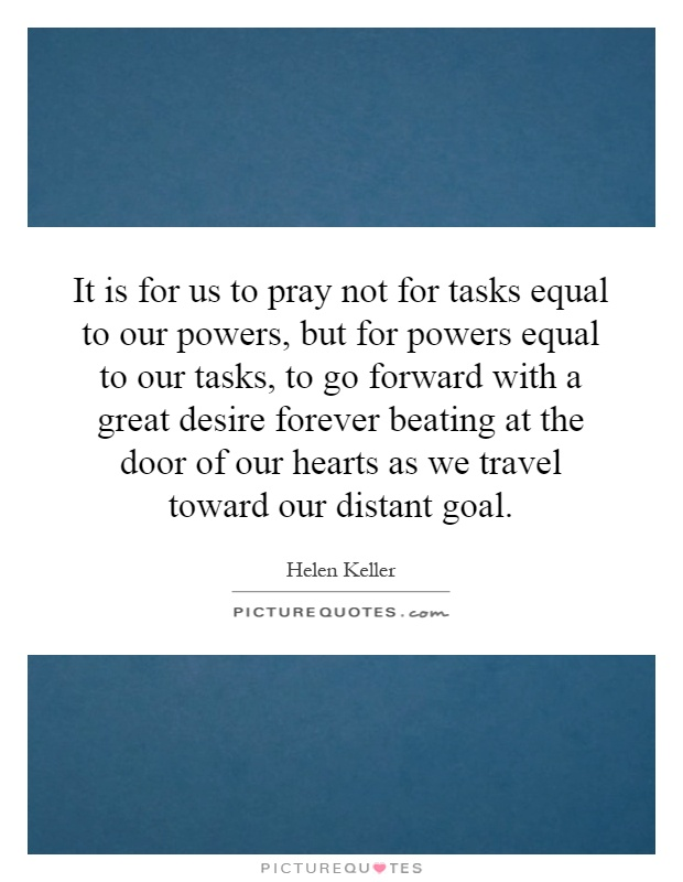 It is for us to pray not for tasks equal to our powers, but for powers equal to our tasks, to go forward with a great desire forever beating at the door of our hearts as we travel toward our distant goal Picture Quote #1