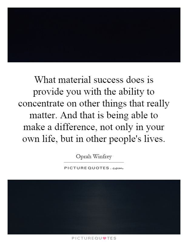 What material success does is provide you with the ability to concentrate on other things that really matter. And that is being able to make a difference, not only in your own life, but in other people's lives Picture Quote #1
