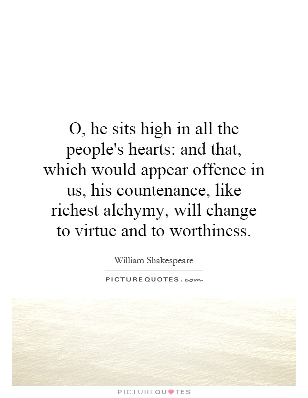 O, he sits high in all the people's hearts: and that, which would appear offence in us, his countenance, like richest alchymy, will change to virtue and to worthiness Picture Quote #1
