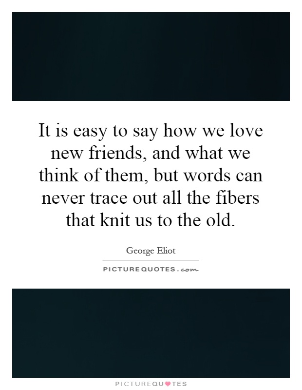 It is easy to say how we love new friends, and what we think of them, but words can never trace out all the fibers that knit us to the old Picture Quote #1