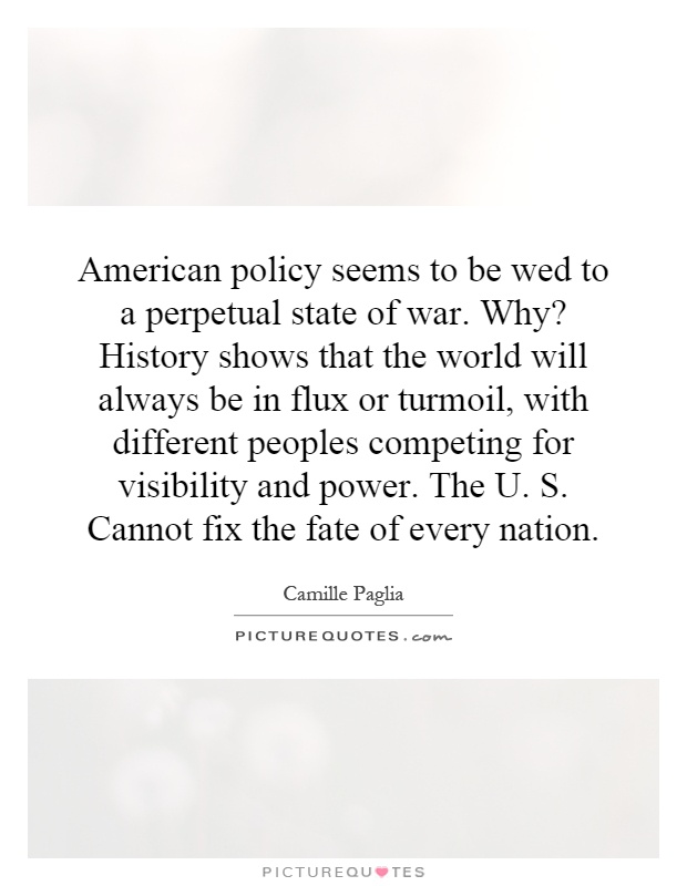 American policy seems to be wed to a perpetual state of war. Why? History shows that the world will always be in flux or turmoil, with different peoples competing for visibility and power. The U. S. Cannot fix the fate of every nation Picture Quote #1